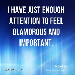 Diane Lane - I have just enough attention to feel glamorous and important.