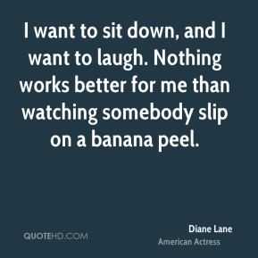 Diane Lane - I want to sit down, and I want to laugh. Nothing works better for me than watching somebody slip on a banana peel.