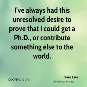 Diane Lane - I've always had this unresolved desire to prove that I could get a Ph.D., or contribute something else to the world.
