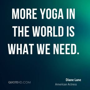 Diane Lane - More yoga in the world is what we need.