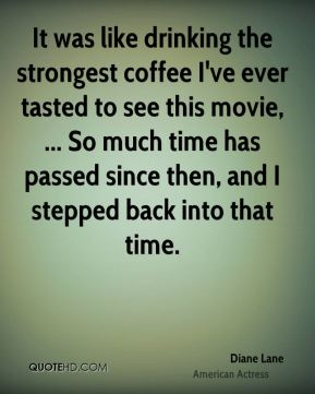 Diane Lane - It was like drinking the strongest coffee I've ever tasted to see this movie, ... So much time has passed since then, and I stepped back into that time.
