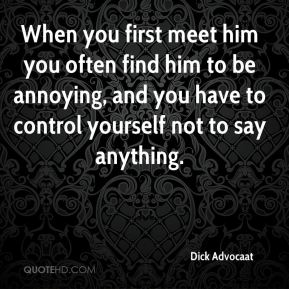 Dick Advocaat - When you first meet him you often find him to be annoying, and you have to control yourself not to say anything.