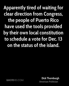Dick Thornburgh - Apparently tired of waiting for clear direction from Congress, the people of Puerto Rico have used the tools provided by their own local constitution to schedule a vote for Dec. 13 on the status of the island.