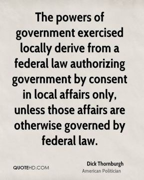 Dick Thornburgh - The powers of government exercised locally derive from a federal law authorizing government by consent in local affairs only, unless those affairs are otherwise governed by federal law.