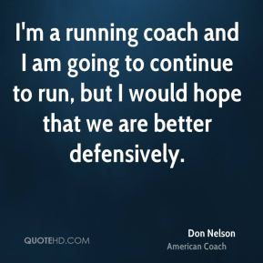 Don Nelson - I'm a running coach and I am going to continue to run, but I would hope that we are better defensively.