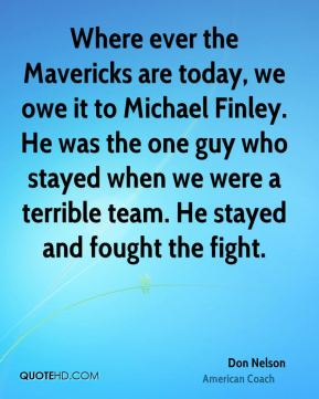 Where ever the Mavericks are today, we owe it to Michael Finley. He was the one guy who stayed when we were a terrible team. He stayed and fought the fight.