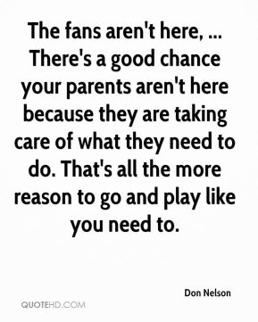 Don Nelson - The fans aren't here, ... There's a good chance your parents aren't here because they are taking care of what they need to do. That's all the more reason to go and play like you need to.