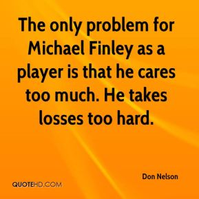 Don Nelson - The only problem for Michael Finley as a player is that he cares too much. He takes losses too hard.