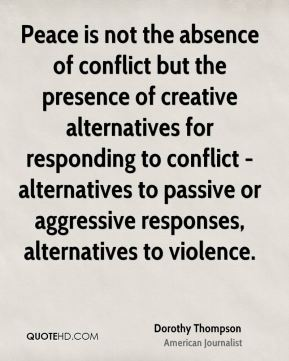 Dorothy Thompson - Peace is not the absence of conflict but the presence of creative alternatives for responding to conflict - alternatives to passive or aggressive responses, alternatives to violence.