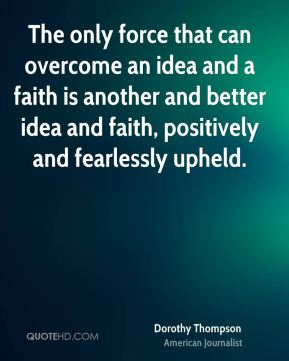 Dorothy Thompson - The only force that can overcome an idea and a faith is another and better idea and faith, positively and fearlessly upheld.