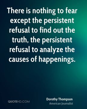 Dorothy Thompson - There is nothing to fear except the persistent refusal to find out the truth, the persistent refusal to analyze the causes of happenings.