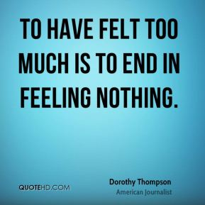 To have felt too much is to end in feeling nothing.