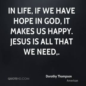 In life, if we have hope in God, it makes us happy. Jesus is all that we need.