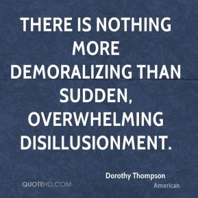 There is nothing more demoralizing than sudden, overwhelming disillusionment.