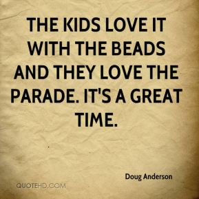 The kids love it with the beads and they love the parade. It's a great time.