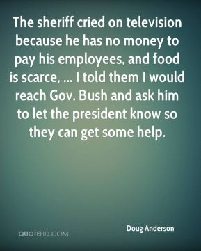 The sheriff cried on television because he has no money to pay his employees, and food is scarce, ... I told them I would reach Gov. Bush and ask him to let the president know so they can get some help.