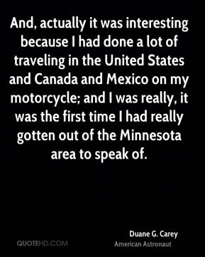 And, actually it was interesting because I had done a lot of traveling in the United States and Canada and Mexico on my motorcycle; and I was really, it was the first time I had really gotten out of the Minnesota area to speak of.