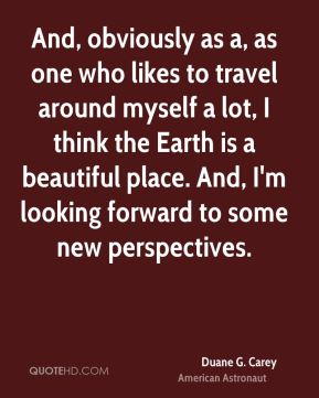 Duane G. Carey - And, obviously as a, as one who likes to travel around myself a lot, I think the Earth is a beautiful place. And, I'm looking forward to some new perspectives.