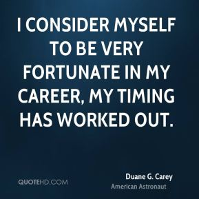 I consider myself to be very fortunate in my career, my timing has worked out.