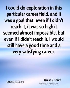 Duane G. Carey - I could do exploration in this particular career field, and it was a goal that, even if I didn't reach it, it was so high it seemed almost impossible, but even if I didn't reach it, I would still have a good time and a very satisfying career.