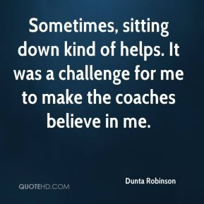 Dunta Robinson - Sometimes, sitting down kind of helps. It was a challenge for me to make the coaches believe in me.
