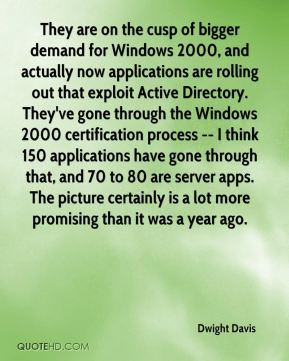 They are on the cusp of bigger demand for Windows 2000, and actually now applications are rolling out that exploit Active Directory. They've gone through the Windows 2000 certification process -- I think 150 applications have gone through that, and 70 to 80 are server apps. The picture certainly is a lot more promising than it was a year ago.