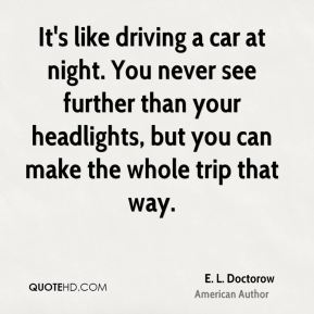 E. L. Doctorow - It's like driving a car at night. You never see further than your headlights, but you can make the whole trip that way.