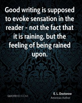 E. L. Doctorow - Good writing is supposed to evoke sensation in the reader - not the fact that it is raining, but the feeling of being rained upon.