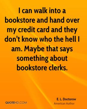 E. L. Doctorow - I can walk into a bookstore and hand over my credit card and they don't know who the hell I am. Maybe that says something about bookstore clerks.