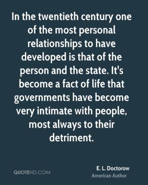 E. L. Doctorow - In the twentieth century one of the most personal relationships to have developed is that of the person and the state. It's become a fact of life that governments have become very intimate with people, most always to their detriment.