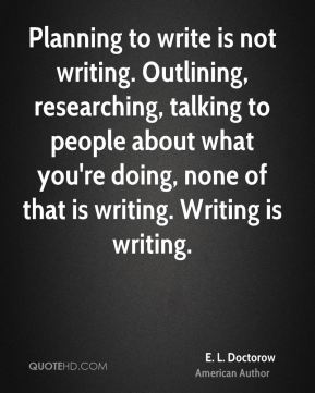 E. L. Doctorow - Planning to write is not writing. Outlining, researching, talking to people about what you're doing, none of that is writing. Writing is writing.