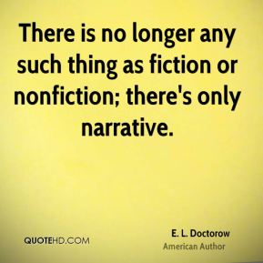 There is no longer any such thing as fiction or nonfiction; there's only narrative.