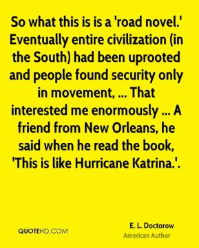 E. L. Doctorow - So what this is is a 'road novel.' Eventually entire civilization (in the South) had been uprooted and people found security only in movement, ... That interested me enormously ... A friend from New Orleans, he said when he read the book, 'This is like Hurricane Katrina.'.