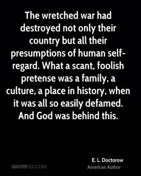 E. L. Doctorow - The wretched war had destroyed not only their country but all their presumptions of human self-regard. What a scant, foolish pretense was a family, a culture, a place in history, when it was all so easily defamed. And God was behind this.