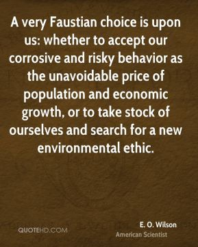 E. O. Wilson - A very Faustian choice is upon us: whether to accept our corrosive and risky behavior as the unavoidable price of population and economic growth, or to take stock of ourselves and search for a new environmental ethic.
