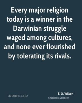 E. O. Wilson - Every major religion today is a winner in the Darwinian struggle waged among cultures, and none ever flourished by tolerating its rivals.