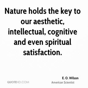 E. O. Wilson - Nature holds the key to our aesthetic, intellectual, cognitive and even spiritual satisfaction.