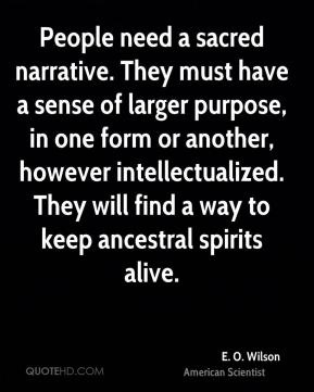 E. O. Wilson - People need a sacred narrative. They must have a sense of larger purpose, in one form or another, however intellectualized. They will find a way to keep ancestral spirits alive.