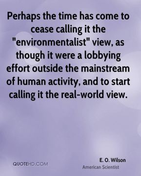 "E. O. Wilson - Perhaps the time has come to cease calling it the ""environmentalist"" view, as though it were a lobbying effort outside the mainstream of human activity, and to start calling it the real-world view."