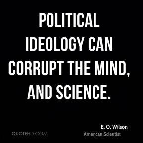 E. O. Wilson - Political ideology can corrupt the mind, and science.