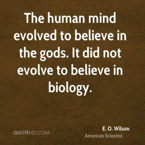 E. O. Wilson - The human mind evolved to believe in the gods. It did not evolve to believe in biology.