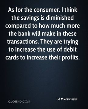 Ed Mierzwinski - As for the consumer, I think the savings is diminished compared to how much more the bank will make in these transactions. They are trying to increase the use of debit cards to increase their profits.