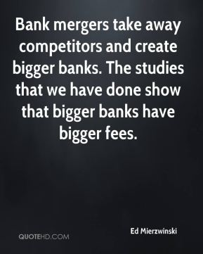 Ed Mierzwinski - Bank mergers take away competitors and create bigger banks. The studies that we have done show that bigger banks have bigger fees.
