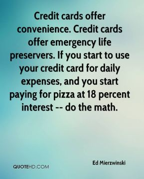 Ed Mierzwinski - Credit cards offer convenience. Credit cards offer emergency life preservers. If you start to use your credit card for daily expenses, and you start paying for pizza at 18 percent interest -- do the math.