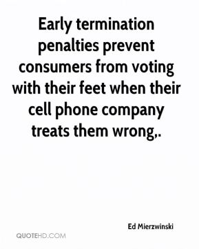 Ed Mierzwinski - Early termination penalties prevent consumers from voting with their feet when their cell phone company treats them wrong.