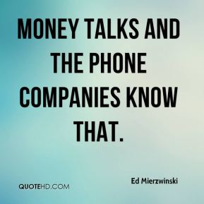 Ed Mierzwinski - Money talks and the phone companies know that.