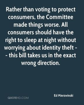 Ed Mierzwinski - Rather than voting to protect consumers, the Committee made things worse. All consumers should have the right to sleep at night without worrying about identity theft -- this bill takes us in the exact wrong direction.