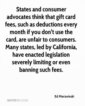 Ed Mierzwinski - States and consumer advocates think that gift card fees, such as deductions every month if you don't use the card, are unfair to consumers. Many states, led by California, have enacted legislation severely limiting or even banning such fees.