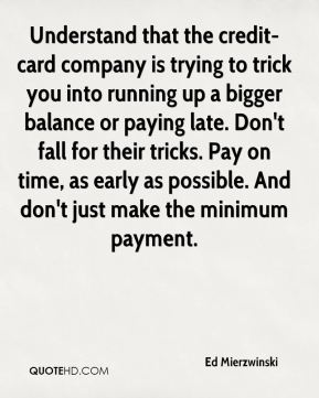 Ed Mierzwinski - Understand that the credit-card company is trying to trick you into running up a bigger balance or paying late. Don't fall for their tricks. Pay on time, as early as possible. And don't just make the minimum payment.