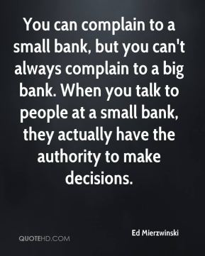 Ed Mierzwinski - You can complain to a small bank, but you can't always complain to a big bank. When you talk to people at a small bank, they actually have the authority to make decisions.